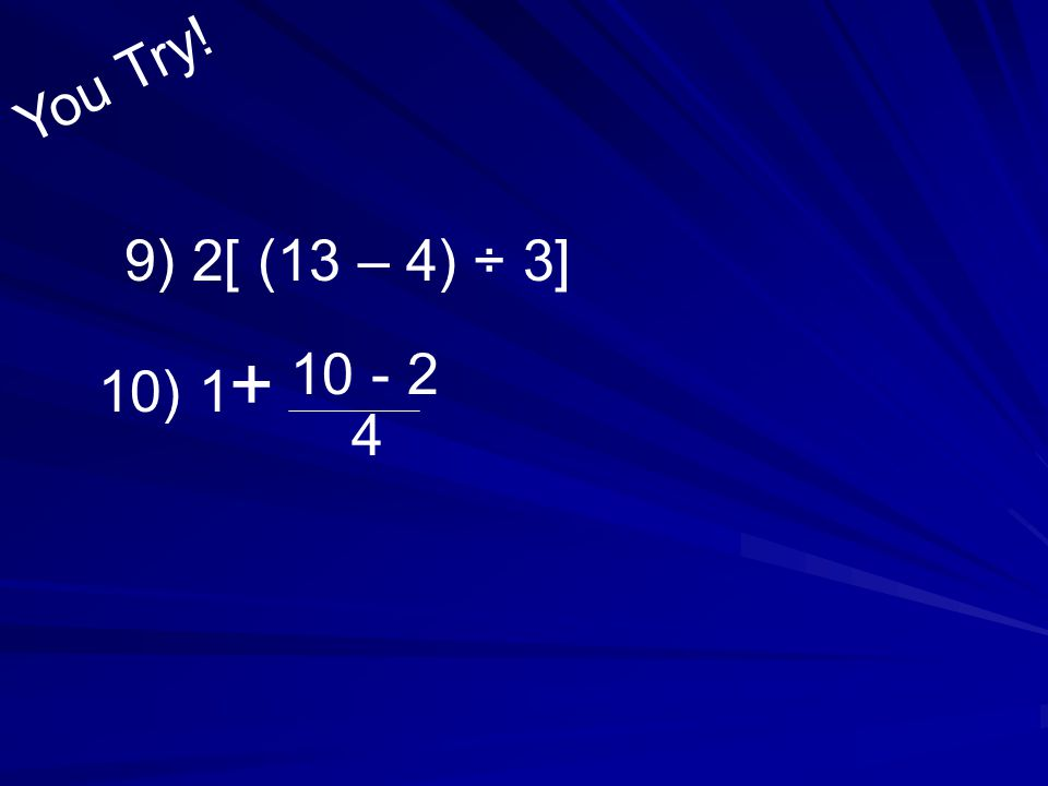 You Try! 9) 2[ (13 – 4) ÷ 3] 10 - 2 + 10) 1 4